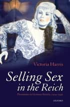Selling Sex in the Reich - Prostitutes in German Society, 1914-1945 ebook by Victoria Harris