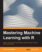 Mastering Machine Learning with R ebook by Cory Lesmeister