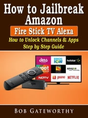 How To Jailbreak Amazon Fire Stick TV Alexa - How to Unlock Channels & Apps Step by Step Guide ebook by Bob Gateworthy