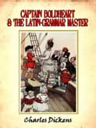 Captain Boldheart and the Latin-grammar master : a holiday romance from the pen of Lieut-Col. Robin Redforth aged 9 [Annotated] ebook by Charles Dickens