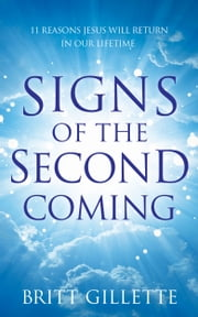 Signs Of The Second Coming - 11 Reasons Jesus Will Return in Our Lifetime ebook by Britt Gillette