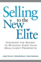 Selling to The New Elite: Discover the Secret to Winning Over Your Wealthiest Prospects ebook by Stephen KRAUS,James TAYLOR,Doug HARRISON,Chip BESIO