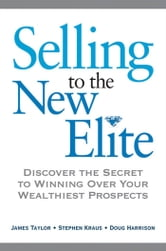Selling to The New Elite: Discover the Secret to Winning Over Your Wealthiest Prospects - Discover the Secret to Winning Over Your Wealthiest Prospects ebook by Stephen KRAUS,James TAYLOR,Doug HARRISON,Chip BESIO