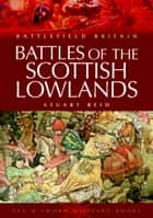 Battles of the Scottish Lowlands - Battlefield Scotland ebook by Stuart Reid