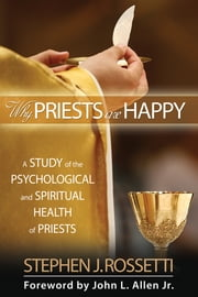 Why Priests Are Happy: A Study of the Psychological and Spiritual Health of Priests ebook by Msgr. Stephen J. Rossetti