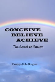 Conceivie Believe Achieve ebook by Cassonya  Kobs Douglass, MsD