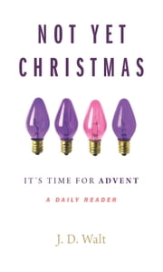 Not Yet Christmas: It's Time for Advent ebook by J. D. Walt