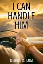 I Can Handle Him ebook by Debbie K. Lum