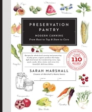 Preservation Pantry - Modern Canning From Root to Top & Stem to Core ebook by Sarah Marshall