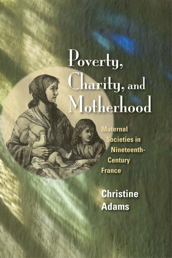 Poverty, Charity, and Motherhood - Maternal Societies in Nineteenth-Century France ebook by Christine Adams