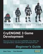 CryENGINE 3 Game Development:Beginner's Guide ebook by Sean Tracy, Paul Reindell