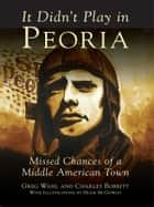 It Didn't Play in Peoria ebook by Gregory H. Wahl,Charles A. Bobbitt