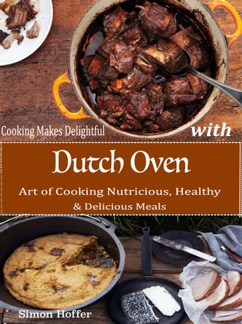 Cooking Makes Delightful with Dutch Oven - Art of Cooking Nutricious, Healthy & Delicious Meals ebook by Simon Hoffer