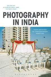 Photography in India - From Archives to Contemporary Practice ebook by Aileen Blaney, Chinar Shah