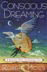 Conscious Dreaming - A Spiritual Path for Everyday Life ebook by Robert Moss