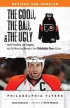 The Good, the Bad, & the Ugly: Philadelphia Flyers - Heart-pounding, Jaw-dropping, and Gut-wrenching Moments from Philadelphia Flyers History ebook by Adam Kimelman, Keith Primeau