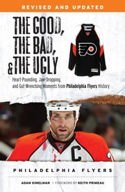 The Good, the Bad, & the Ugly: Philadelphia Flyers - Heart-pounding, Jaw-dropping, and Gut-wrenching Moments from Philadelphia Flyers History ebook by Adam Kimelman,Keith Primeau