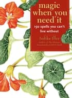 Magic When You Need It:150 Spells You Can't Live Without - 150 Spells You Can't Live Without ebook by Judika Illes