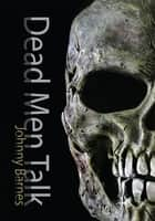 Dead Men Talk ebook by Johnny Barnes