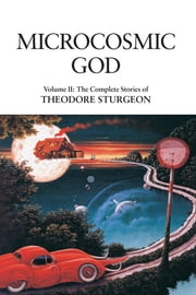 Microcosmic God - Volume II: The Complete Stories of Theodore Sturgeon ebook by Theodore Sturgeon,Paul Williams,Samuel R. Delany