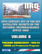 20th Century Spy in the Sky Satellites: Secrets of the National Reconnaissance Office (NRO) Volume 8 - History Volumes: Management of the Program 1960-1965, Corona and Predecessor Programs ebook by Progressive Management