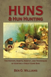 Huns & Hun Hunting - The History, Habitat, and Techniques of Hunting a Great Bird ebook by Ben O. Williams