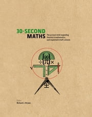 30-Second Maths: The 50 Most Mind-Expanding Theories in Mathematics, Each Explained in Half a Minute ebook by Richard J. Brown