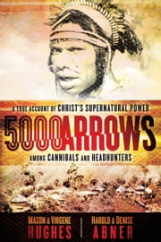 5000 Arrows - A True Account of Christ's Supernatural Power Among Cannibals and Headhunters ebook by Dr. Mason Hughes,Virgene Hughes