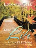 Bringing Life to Completion - Reflections on Living Deeply and Ending Life Well ebook by Edward Cell