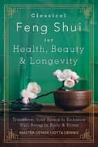 Classical Feng Shui for Health, Beauty & Longevity - Transform Your Space to Enhance Well-Being in Body & Home ebook by Master Denise Liotta Dennis