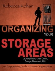 Organize Your Storage Areas (Laundry Room, Linen Closet, Garage, Basement, Attic) ebook by Rebecca Kohan