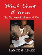 Blood Sweat & Tears: The Nation of Islam and Me ebook by Lance Shabazz
