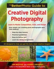 The BetterPhoto Guide to Creative Digital Photography - Learn to Master Composition, Color, and Design ebook by Jim Miotke, Kerry Drager