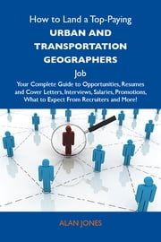 How to Land a Top-Paying Urban and transportation geographers Job: Your Complete Guide to Opportunities, Resumes and Cover Letters, Interviews, Salaries, Promotions, What to Expect From Recruiters and More ebook by Jones Alan