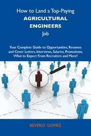 How to Land a Top-Paying Agricultural engineers Job: Your Complete Guide to Opportunities, Resumes and Cover Letters, Interviews, Salaries, Promotions, What to Expect From Recruiters and More ebook by Gomez Beverly