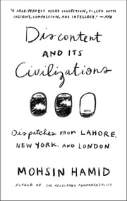 Discontent and its Civilizations - Dispatches from Lahore, New York, and London ebook by Mohsin Hamid
