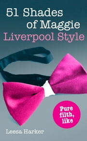 51 Shades of Maggie, Liverpool Style: A Liverpool parody of 50 Shades of Grey ebook by Leesa Harker