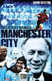Manchester City Greatest Games - Sky Blues' Fifty Finest Matches ebook by David Clayton