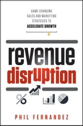 Revenue Disruption - Game-Changing Sales and Marketing Strategies to Accelerate Growth ebook by Phil Fernandez