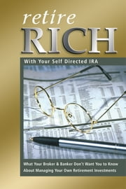Retire Rich With Your Self-Directed IRA - What Your Broker & Banker Don't Want You to Know About Managing Your Own Retirement Investments ebook by Nora Peterson