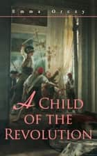 A Child of the Revolution - Historical Novel ebook by Emma Orczy