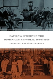 Nation and Citizen in the Dominican Republic, 1880-1916 ebook by Teresita Martínez-Vergne