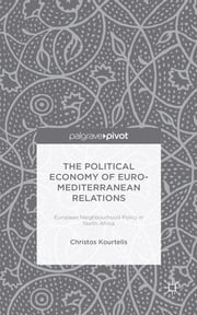 The Political Economy of Euro-Mediterranean Relations - European Neighbourhood Policy in North Africa ebook by Dr Christos Kourtelis