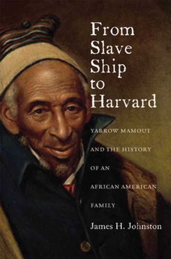 From Slave Ship to Harvard - Yarrow Mamout and the History of an African American Family ebook by James H. Johnston