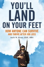 You'll Land on Your Feet - How Anyone Can Survive and Thrive After Job Loss ebook by André W. Renna, BSIE, MBA