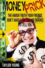 Money Prick: The Harsh Truth Your Friends Don't Have The Balls or Brains To Tell You ebook by Taylor Young