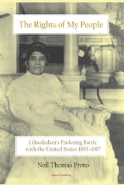 The Rights of My People - Liliuokalani's Enduring Battle with the United States 1893-1917 ebook by Neil Thomas Proto