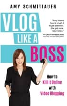 Vlog Like a Boss - How to Kill It Online with Video Blogging ebook by Amy Schmittauer