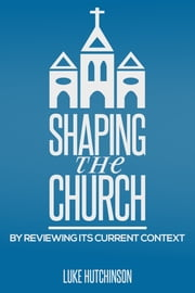 Shaping the Church ebook by Luke Hutchinson