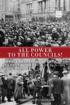 All Power to the Councils!: A Documentary History of the German Revolution of 1918-1919 - A Documentary History of the German Revolution of 19181919 ebook by Gabriel Kuhn